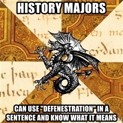 "History Major Heraldic Beast - History Majors can use ""defenestration"" in a sentence and know what it means"