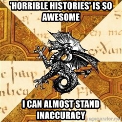 History Major Heraldic Beast - 'HORRIBLE HISTORIES' IS SO AWESOME I CAN ALMOST STAND INACCURACY