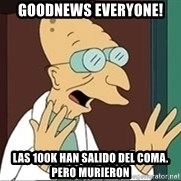 Good News Everyone - Goodnews everyone! las 100k han salido del coma. pero murieron