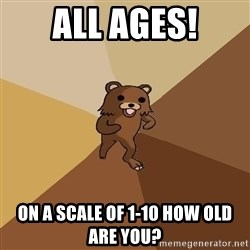 Pedo Bear From Beyond - all ages! on a scale of 1-10 how old are you?