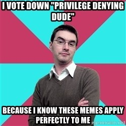 "Privilege Denying Dude - i vote down ""privilege denying dude"" because i know these memes apply perfectly to me"