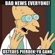 Good News Everyone - bad news everyone! ustedes pierden, yo gano