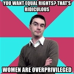 Privilege Denying Dude - you want equal rights? that's ridiculous women are overprivileged