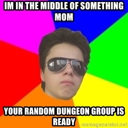 Cool Mark - im in the middle of something mom your random dungeon group is ready