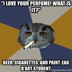 "Art Student Owl - ""i love your perfume! what is it?"" beer, cigarettes, and paint. eau d'Art student"