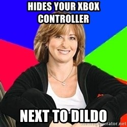 Sheltering Suburban Mom - hides your xbox controller next to dildo