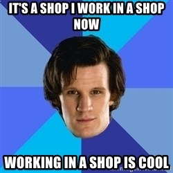 11th doctor  - It's a shop I work in a shop now Working in a shop is cool