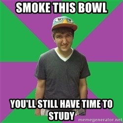 Bad Advice Roommate - smoke THIS BOWL YOU'LL STILL HAVE TIME TO STUDY