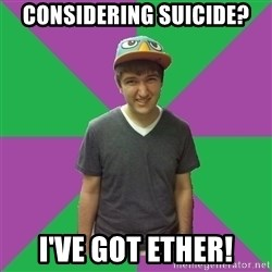 Bad Advice Roommate - Considering suicide? I've got Ether!