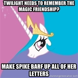 Celestia - Twilight needs to remember the magic friendship? Make spike barf up all of her letters