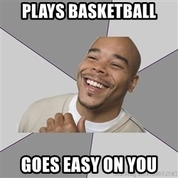 Good Guy Tyrone - Plays basketball goes easy on you