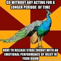 Thespian Peacock - go without any acting for a longer periode  of time have to release stage energy with an emotional performance of Juliet in your room