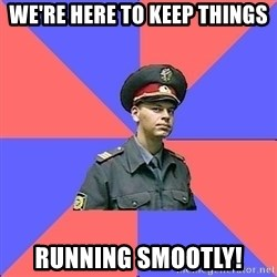 Strict policeman - We're here to keep things running smootly!