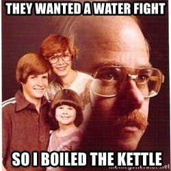 Vengeance Dad - They wanted a water fight  so i boiled the kettle