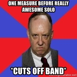 thee angry band director - One measure before really awesome solo  *cuts off band*