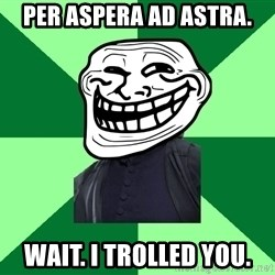 Trollface professor - per aspera ad astra. wait. i trolled you.