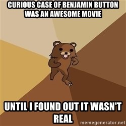 Pedo Bear From Beyond - Curious Case of benjamin button was an awesome movie until i found out it wasn't real