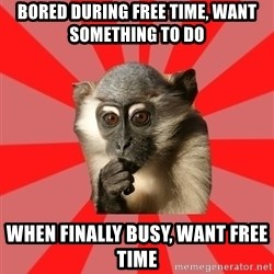 Indecisive Chimp - BORED DURING FREE TIME, WANT SOMETHING TO DO WHEN FINALLY BUSY, WANT FREE TIME