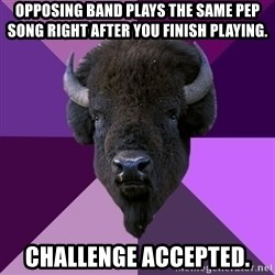 Fuck Yeah Band Buffalo - opposing band plays the same pep song right after you finish playing. challenge accepted.