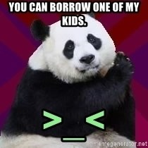 Infertile Panda - You can borrow one of my kids. >_<