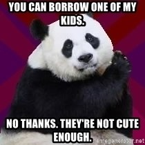 Infertile Panda - You can borrow one of my kids. No thanks. They're not cute enough.