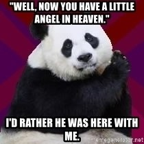 "Infertile Panda - ""Well, now you have a little angel in Heaven.""  I'd rather he was here with me."