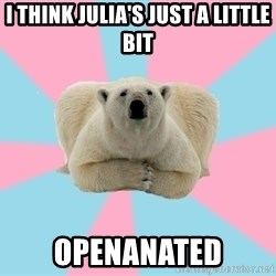 The Pit Polar Bear - I think Julia's just a little bit Openanated