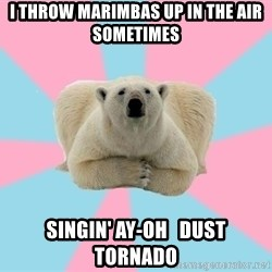 The Pit Polar Bear - I throw marimbas up in the air sometimes singin' ay-oh   Dust tornado