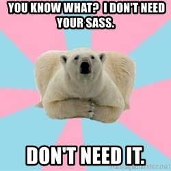 The Pit Polar Bear -  You know what?  I Don't need your sass. Don't need it.