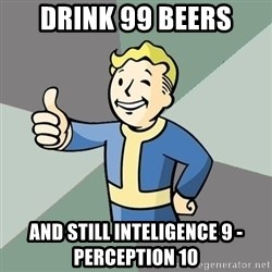 Fallout Boy - drink 99 beers and still inteligence 9 - perception 10