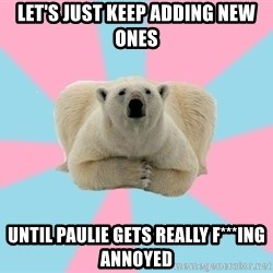 The Pit Polar Bear - Let's just keep adding new ones until paulie gets really f***ing annoyed