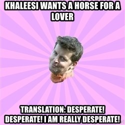 Sassy Gay Friend - KHAlEESI WANTS A HORSE FOR A LOVER Translation: Desperate! Desperate! I am really Desperate!