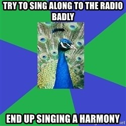 Performing Arts Peacock - Try To Sing along to the radio badly End up singing a harmony