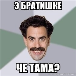 Advice Borat - Э бРатишке Че тама?
