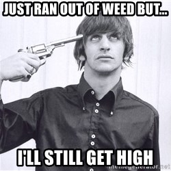 Sad Life Of Ringo Starr - just ran out of weed but... I'll still get high