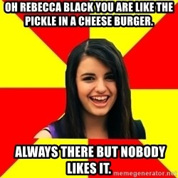 Rebecca Black - Oh rebecca black you are like the pickle in a cheese burger.  Always there but nobody likes it.