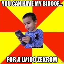 Pokemon Kid - you can have my bidoof... for a lv100 zekrom