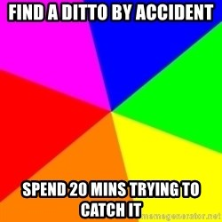 backgrounddd - Find a ditto by accident spend 20 mins trying to catch it