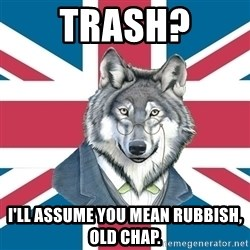 Sir Courage Wolf Esquire - TRASH? I'LL ASSUME YOU MEAN RUBBISH, OLD CHAP.