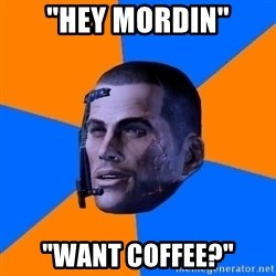 "Chilled out Shepard - ""hey Mordin"" ""want coffee?"""
