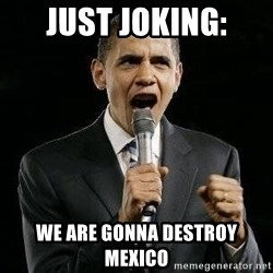 Expressive Obama - JUST JOKING: WE ARE GONNA DESTROY MEXICO