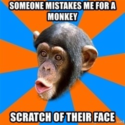 Socially Primitive Chimpanzee - someone mistakes me for a monkey scratch of their face