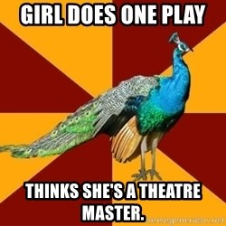 Thespian Peacock - Girl does one play  thinks she's a theatre master.