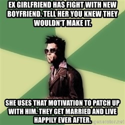 Tyler Durden - ex girlfriend has fight with new boyfriend. tell her you knew they wouldn't make it. she uses that motivation to patch up with him. they get married and live happily ever after.