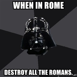 Vader_advice - when in rome destroy all the romans.