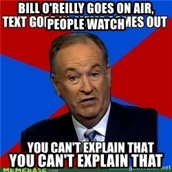 you cant explain - Bill O'Reilly goes on air, people watch you can't explain that