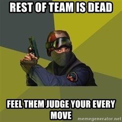 Counter Strike - Rest of team is dead feel them judge your every move