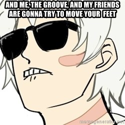 dat ass shion - And me, the groove, and my friends are gonna try to move your  feet