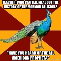 """Thespian Peacock - teacher: who can tell meabout the history of the mormon religion? """"have you heard of the all american prophet?"""""""