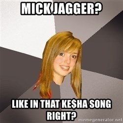 Musically Oblivious 8th Grader - mick jagger? like in that ke$ha song right?